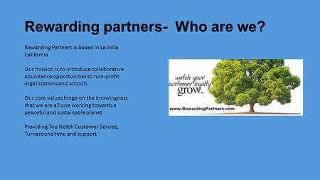 Rewarding partners- Who are we? Rewarding Partners is based in La Jolla California Our mission is to introduce collaborative abundance opportunities to.