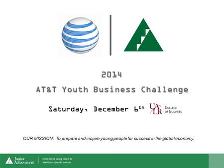 Saturday, December 6 th OUR MISSION: To prepare and inspire young people for success in the global economy.