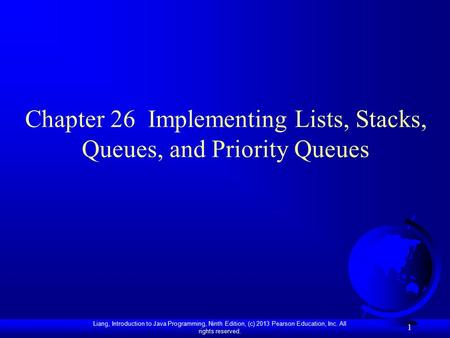 Liang, Introduction to Java Programming, Ninth Edition, (c) 2013 Pearson Education, Inc. All rights reserved. 1 Chapter 26 Implementing Lists, Stacks,