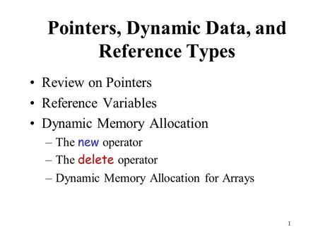 1 Pointers, Dynamic Data, and Reference Types Review on Pointers Reference Variables Dynamic Memory Allocation –The new operator –The delete operator –Dynamic.
