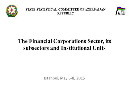 The Financial Corporations Sector, its subsectors and Institutional Units STATE STATISTICAL COMMITTEE OF AZERBAIJAN REPUBLIC Istanbul, May 6-8, 2015.