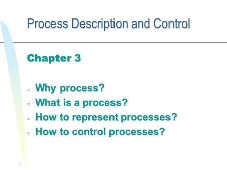 1 Process Description and Control Chapter 3 = Why process? = What is a process? = How to represent processes? = How to control processes?