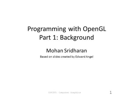 Programming with OpenGL Part 1: Background Mohan Sridharan Based on slides created by Edward Angel CS4395: Computer Graphics 1.