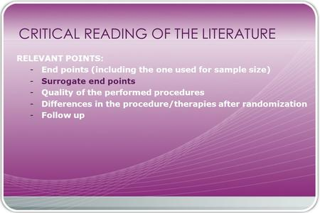 CRITICAL READING OF THE LITERATURE RELEVANT POINTS: - End points (including the one used for sample size) - Surrogate end points - Quality of the performed.