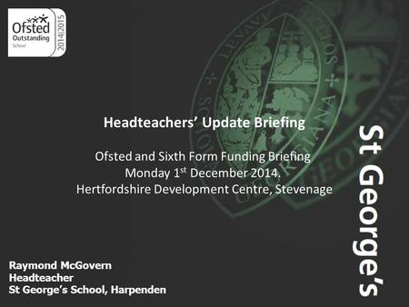 Aim Higher Raymond McGovern Headteacher St George's School, Harpenden Headteachers' Update Briefing Ofsted and Sixth Form Funding Briefing Monday 1 st.