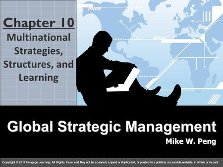 Global Strategy Mike W. Peng c h a p t e r 1010 Copyright © 2014 Cengage Learning. All Rights Reserved. May not be scanned, copied or duplicated, or posted.