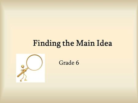 Finding the Main Idea Grade 6. What is the Main Idea? The main idea = what the writer wants the reader to understand about the subject. The main idea.