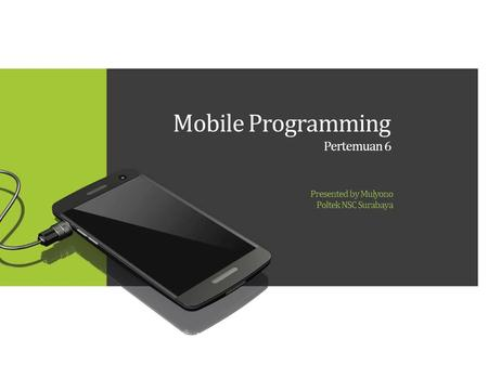 Mobile Programming Pertemuan 6 Presented by Mulyono Poltek NSC Surabaya.