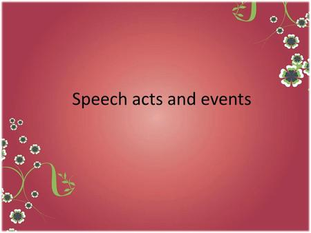 Speech acts and events. Ctions performed To express themselves, people do not only produce utterances, they perform actions via those Utterances, such.