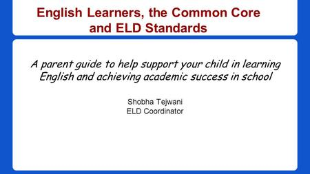 English Learners, the Common Core and ELD Standards A parent guide to help support your child in learning English and achieving academic success in school.