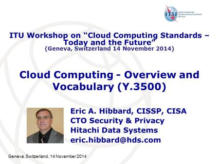 Geneva, Switzerland, 14 November 2014 Cloud Computing - Overview and Vocabulary (Y.3500) Eric A. Hibbard, CISSP, CISA CTO Security & Privacy Hitachi Data.