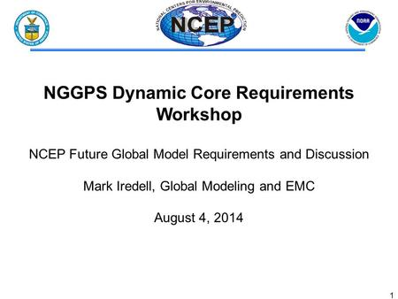 1 NGGPS Dynamic Core Requirements Workshop NCEP Future Global Model Requirements and Discussion Mark Iredell, Global Modeling and EMC August 4, 2014.