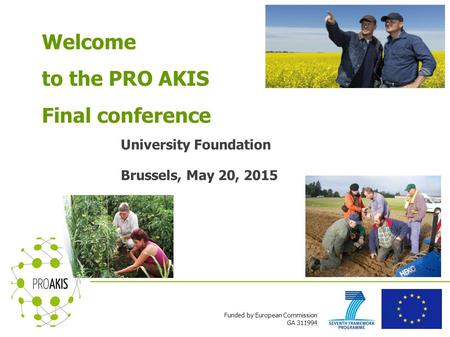 Funded by European Commission GA 311994 Welcome to the PRO AKIS Final conference University Foundation Brussels, May 20, 2015.
