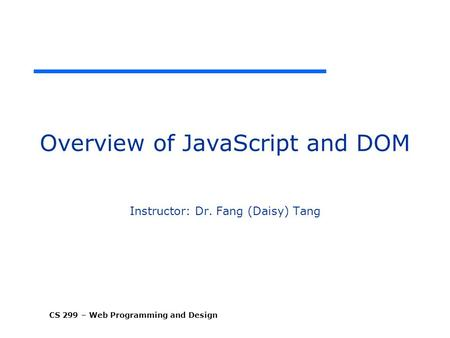 CS 299 – Web Programming and Design Overview of JavaScript and DOM Instructor: Dr. Fang (Daisy) Tang.
