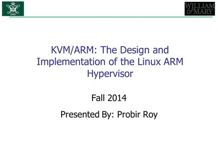 KVM/ARM: The Design and Implementation of the Linux ARM Hypervisor Fall 2014 Presented By: Probir Roy.