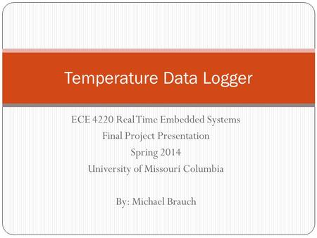 ECE 4220 Real Time Embedded Systems Final Project Presentation Spring 2014 University of Missouri Columbia By: Michael Brauch Temperature Data Logger.