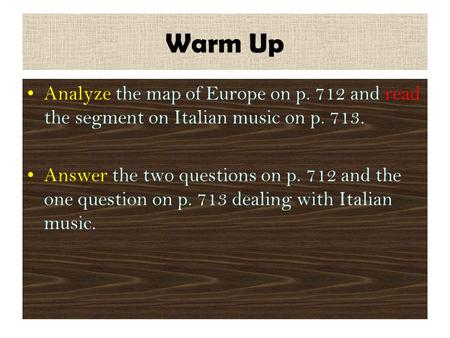 Warm Up Analyze the map of Europe on p. 712 and read the segment on Italian music on p. 713. Answer the two questions on p. 712 and the one question on.