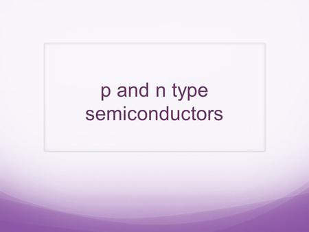 P and n type semiconductors. Semiconductors Semiconductors are also referred to as metalloids. Metalloids occur at the division between metals and non-metals.