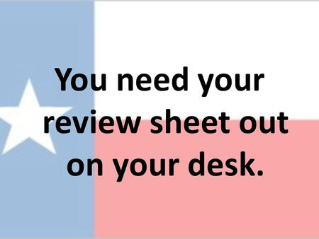 You need your review sheet out on your desk.. Texas History Spring semester examination review.