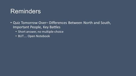 Reminders Quiz Tomorrow Over– Differences Between North and South, Important People, Key Battles Short answer, no multiple-choice BUT…. Open Notebook.