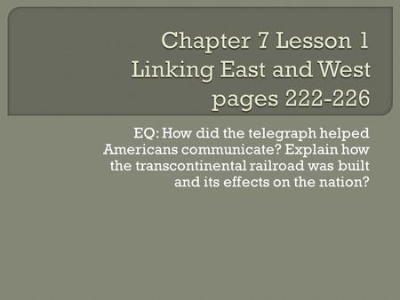 EQ: How did the telegraph helped Americans communicate? Explain how the transcontinental railroad was built and its effects on the nation?