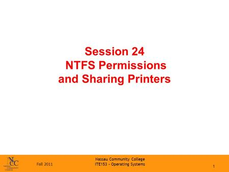 Fall 2011 Nassau Community College ITE153 – Operating Systems Session 24 NTFS Permissions and Sharing Printers 1.