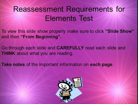 "Reassessment Requirements for Elements Test To view this slide show properly make sure to click ""Slide Show"" and then ""From Beginning"". Go through each."