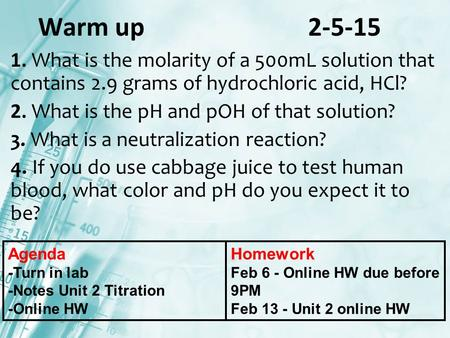 Warm up 2-5-15 1. What is the molarity of a 500mL solution that contains 2.9 grams of hydrochloric acid, HCl? 2. What is the pH and pOH of that solution?