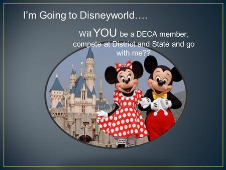 I'm Going to Disneyworld…. Will YOU be a DECA member, compete at District and State and go with me??