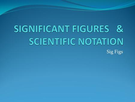 Sig Figs. Scientific Notation In science, we often come across either very large or very small numbers, so we use Scientific Notation as a way to simplify.
