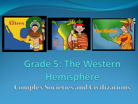 Grade 5: The Western Hemisphere Complex Societies and Civilizations
