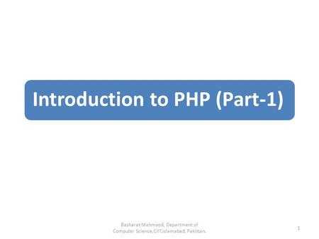 Introduction to PHP (Part-1) Basharat Mahmood, Department of Computer Science,CIIT,Islamabad, Pakistan. 1.