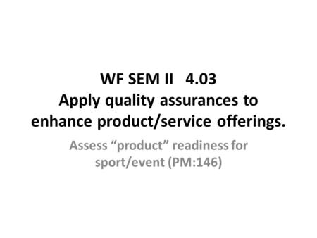 "WF SEM II 4.03 Apply quality assurances to enhance product/service offerings. Assess ""product"" readiness for sport/event (PM:146)"
