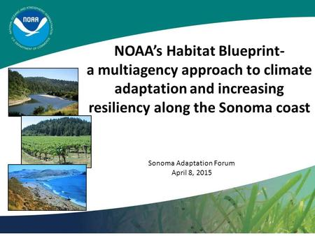 NOAA's Habitat Blueprint- a multiagency approach to climate adaptation and increasing resiliency along the Sonoma coast Sonoma Adaptation Forum April 8,