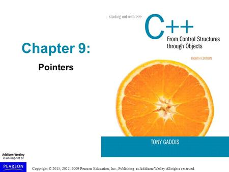 Copyright © 2015, 2012, 2009 Pearson Education, Inc., Publishing as Addison-Wesley All rights reserved. Chapter 9: Pointers.