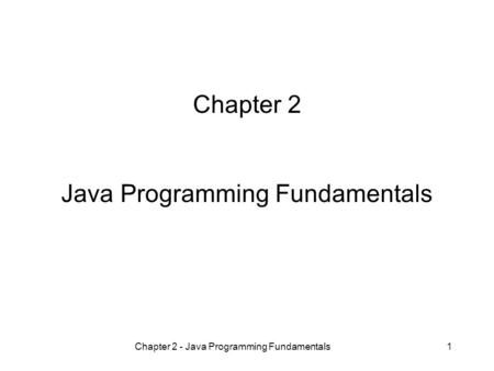 Chapter 2 - Java Programming Fundamentals1 Chapter 2 Java Programming Fundamentals.