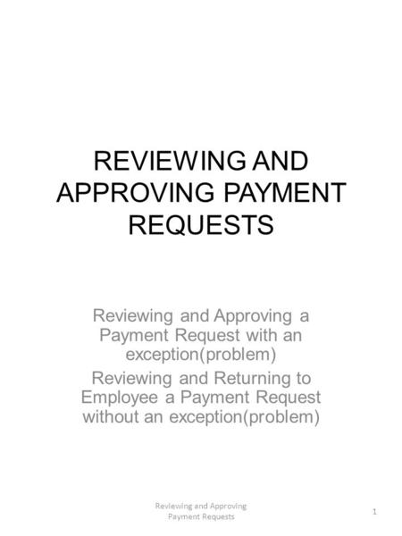 REVIEWING AND APPROVING PAYMENT REQUESTS Reviewing and Approving a Payment Request with an exception(problem) Reviewing and Returning to Employee a Payment.