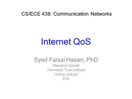 Internet QoS Syed Faisal Hasan, PhD (Research Scholar Information Trust Institute) Visiting Lecturer ECE CS/ECE 438: Communication Networks.