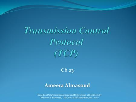 Ch 23 Ameera Almasoud Based on Data Communications and Networking, 4th Edition. by Behrouz A. Forouzan, McGraw-Hill Companies, Inc., 2007.