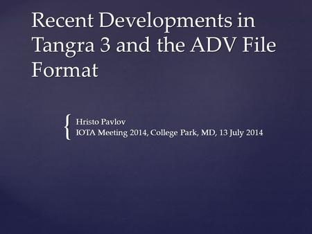 { Recent Developments in Tangra 3 and the ADV File Format Hristo Pavlov IOTA Meeting 2014, College Park, MD, 13 July 2014.