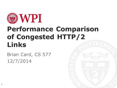 Performance Comparison of Congested HTTP/2 Links Brian Card, CS 577 12/7/2014 1.