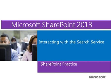 Microsoft ® Official Course Interacting with the Search Service Microsoft SharePoint 2013 SharePoint Practice.