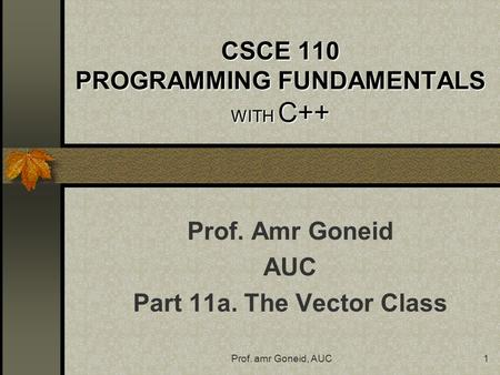 Prof. amr Goneid, AUC1 CSCE 110 PROGRAMMING FUNDAMENTALS WITH C++ Prof. Amr Goneid AUC Part 11a. The Vector Class.