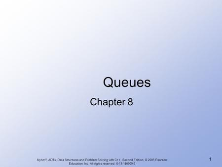Queues Chapter 8 Nyhoff, ADTs, Data Structures and Problem Solving with C++, Second Edition, © 2005 Pearson Education, Inc. All rights reserved. 0-13-140909-3.