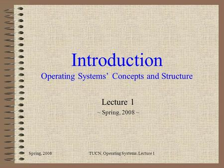 Introduction Operating Systems' Concepts and Structure Lecture 1 ~ Spring, 2008 ~ Spring, 2008TUCN. Operating Systems. Lecture 1.