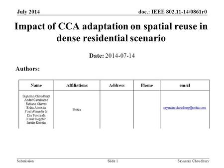 Doc.: IEEE 802.11-14/0861r0 SubmissionSayantan Choudhury Impact of CCA adaptation on spatial reuse in dense residential scenario Date: 2014-07-14 Authors: