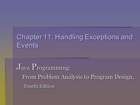 Chapter 11: Handling Exceptions and Events J ava P rogramming: From Problem Analysis to Program Design, From Problem Analysis to Program Design, Fourth.