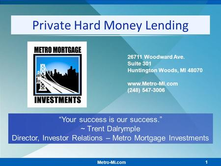 "1 Private Hard Money Lending ""Your success is our success."" ~ Trent Dalrymple Director, Investor Relations – Metro Mortgage Investments Metro-Mi.com 26711."