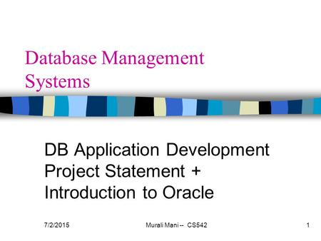 7/2/2015Murali Mani -- CS5421 Database Management Systems DB Application Development Project Statement + Introduction to Oracle.