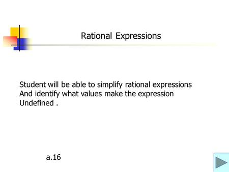 Rational Expressions Student will be able to simplify rational expressions And identify what values make the expression Undefined . a.16.